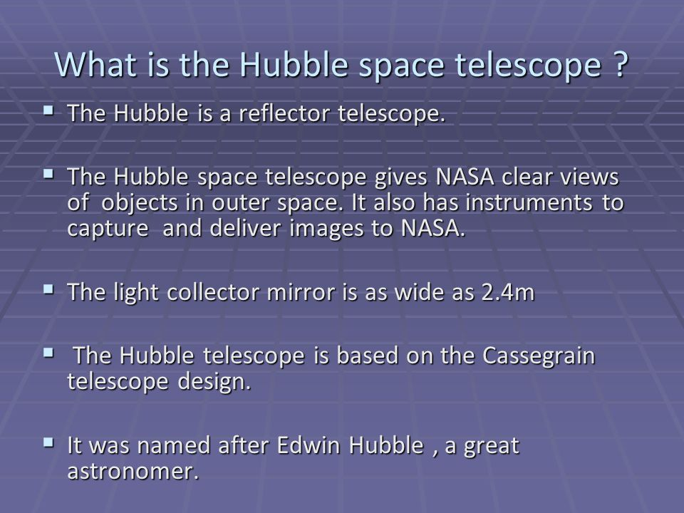 What is the Hubble space telescope . The Hubble is a reflector telescope.