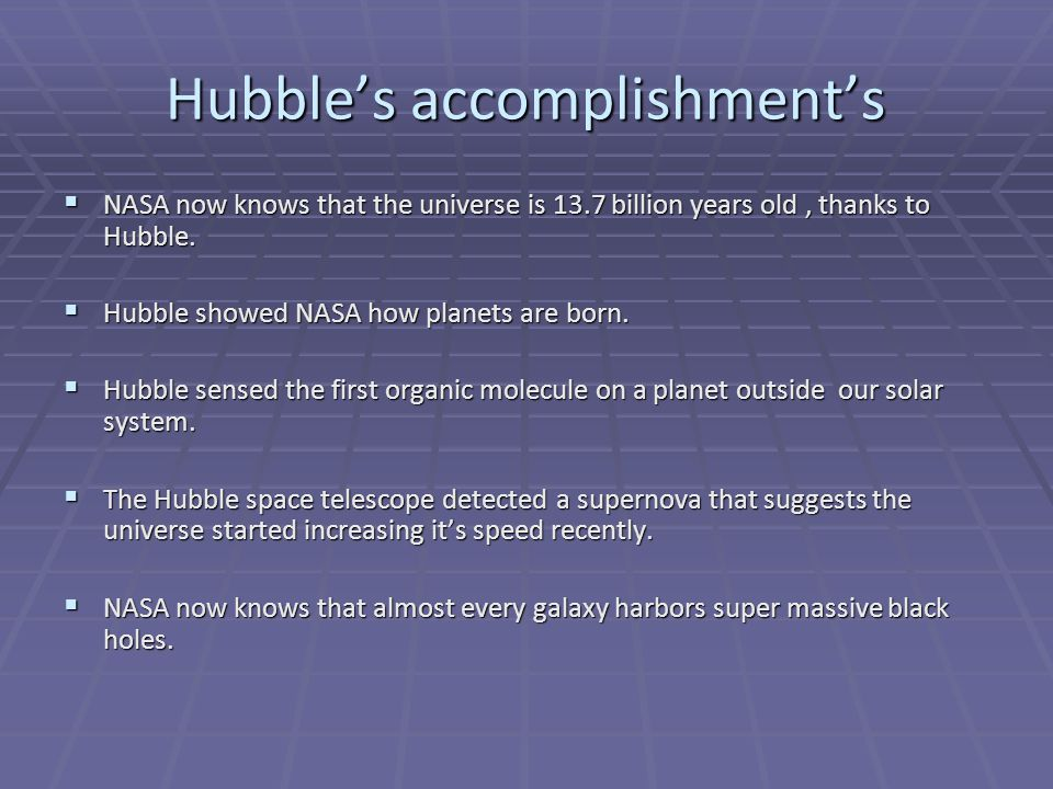 Hubble's accomplishment's  NASA now knows that the universe is 13.7 billion years old, thanks to Hubble.