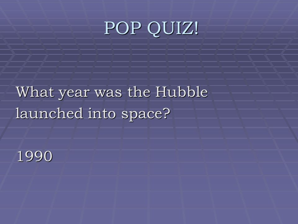 POP QUIZ! POP QUIZ! What year was the Hubble launched into space? 1990