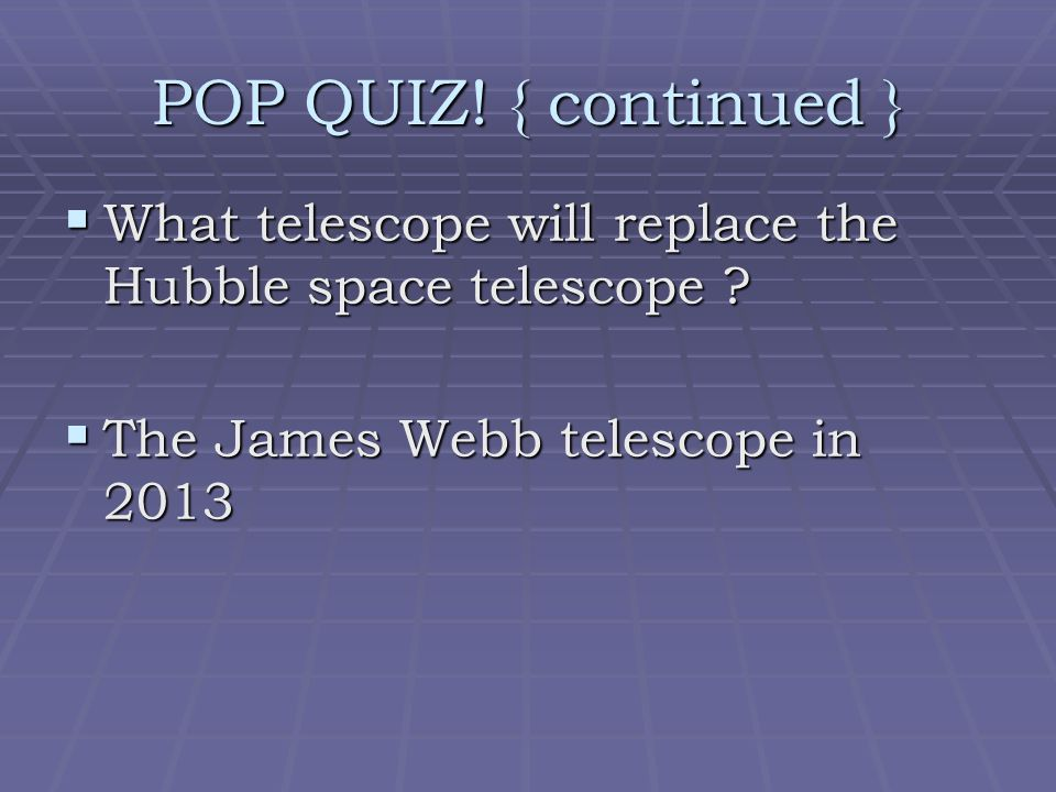  What telescope will replace the Hubble space telescope ?  The James Webb telescope in 2013