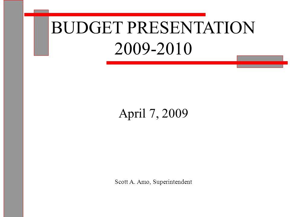 BUDGET PRESENTATION 2009-2010 April 7, 2009 Scott A. Amo, Superintendent