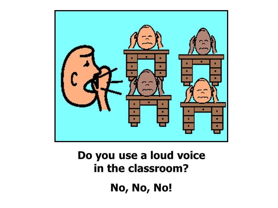 Do you use a loud voice in the classroom No, No, No!
