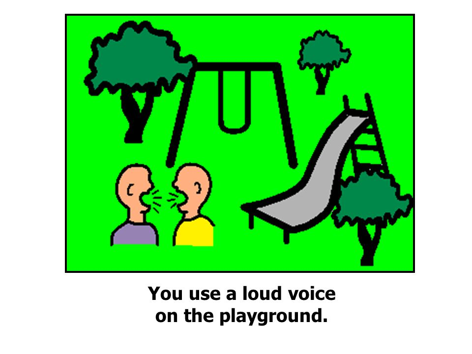 You use a loud voice on the playground.