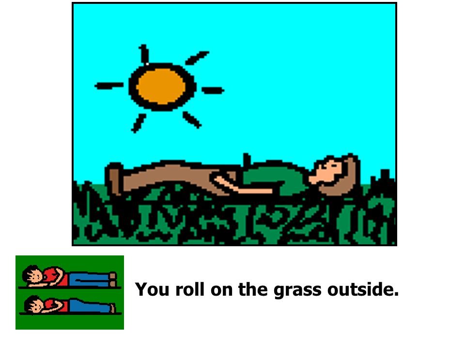 You roll on the grass outside.