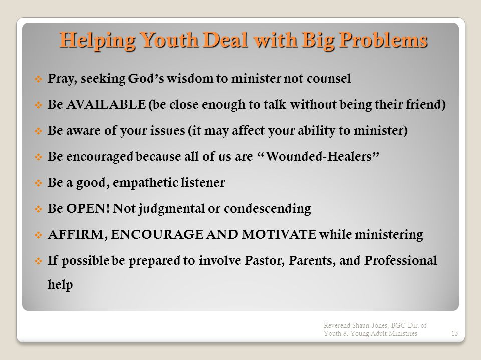 Helping Youth Deal with Big Problems  Pray, seeking God's wisdom to minister not counsel  Be AVAILABLE (be close enough to talk without being their