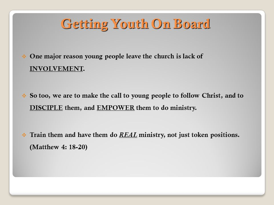 Getting Youth On Board  One major reason young people leave the church is lack of INVOLVEMENT.  So too, we are to make the call to young people to f