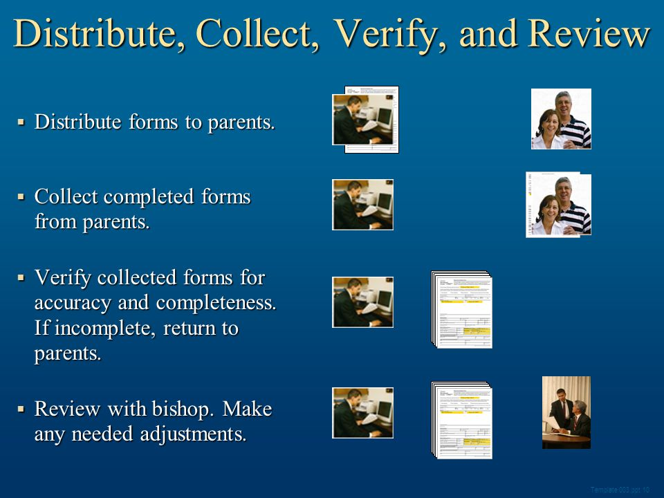 Distribute, Collect, Verify, and Review  Distribute forms to parents.