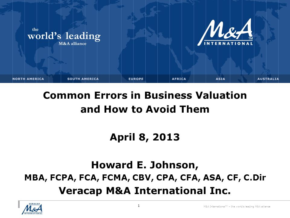 M&A International™ – the world s leading M&A alliance Common Errors in Business Valuation and How to Avoid Them April 8, 2013 Howard E.