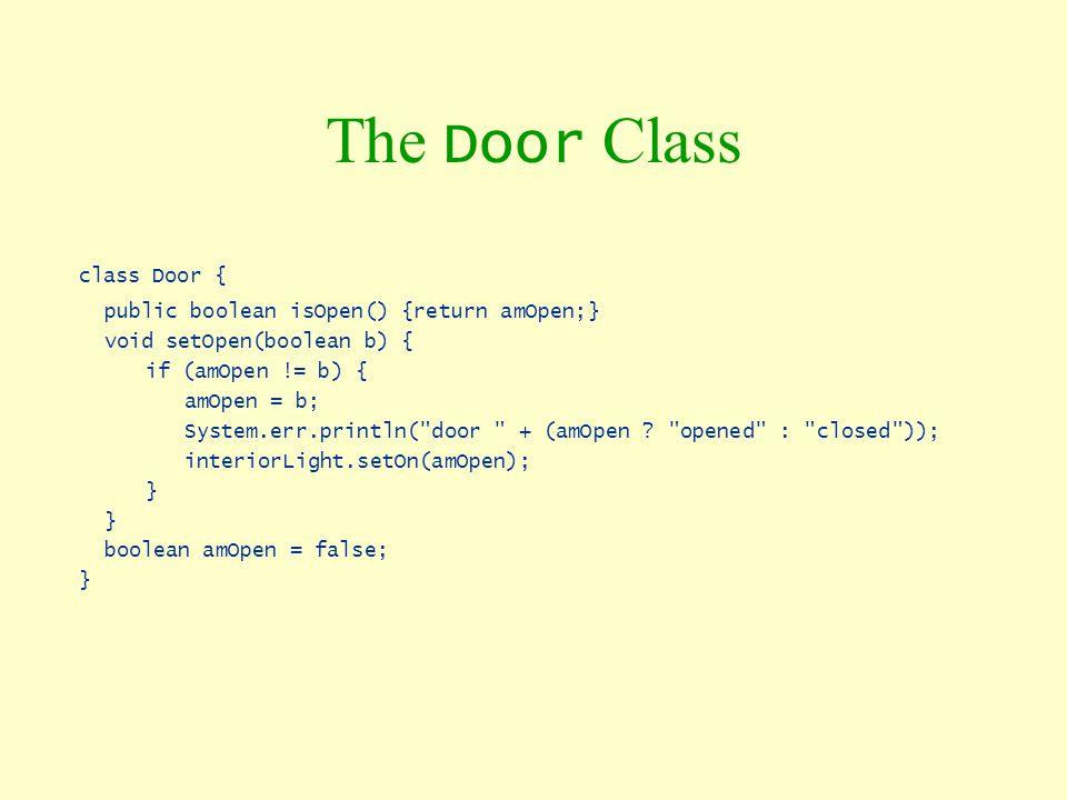 The Door Class class Door { public boolean isOpen() {return amOpen;} void setOpen(boolean b) { if (amOpen != b) { amOpen = b; System.err.println(