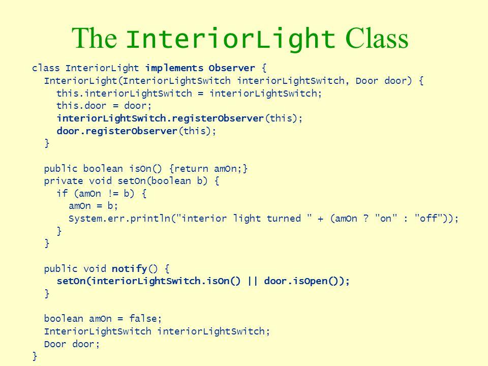 The InteriorLight Class class InteriorLight implements Observer { InteriorLight(InteriorLightSwitch interiorLightSwitch, Door door) { this.interiorLig