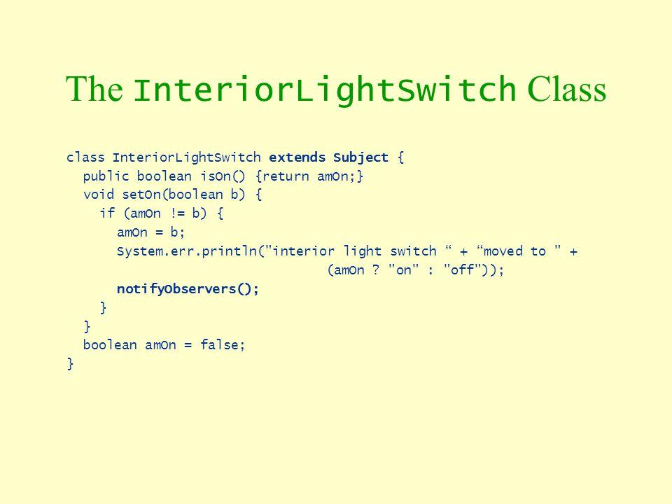The InteriorLightSwitch Class class InteriorLightSwitch extends Subject { public boolean isOn() {return amOn;} void setOn(boolean b) { if (amOn != b)