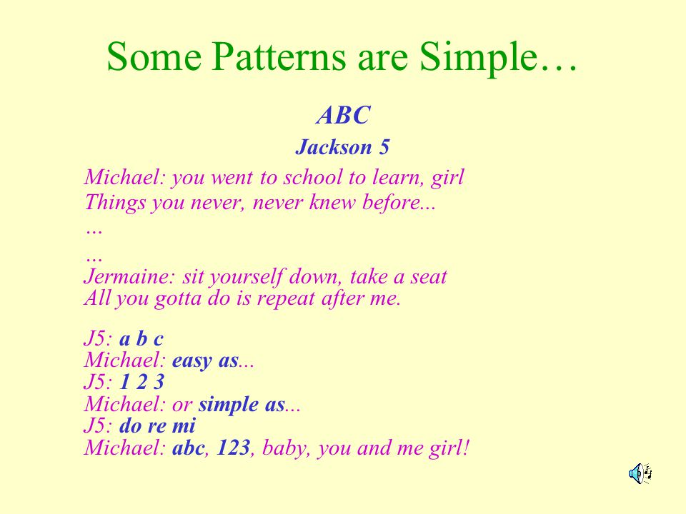 Some Patterns are Simple… ABC Jackson 5 Michael: you went to school to learn, girl Things you never, never knew before... … … Jermaine: sit yourself d