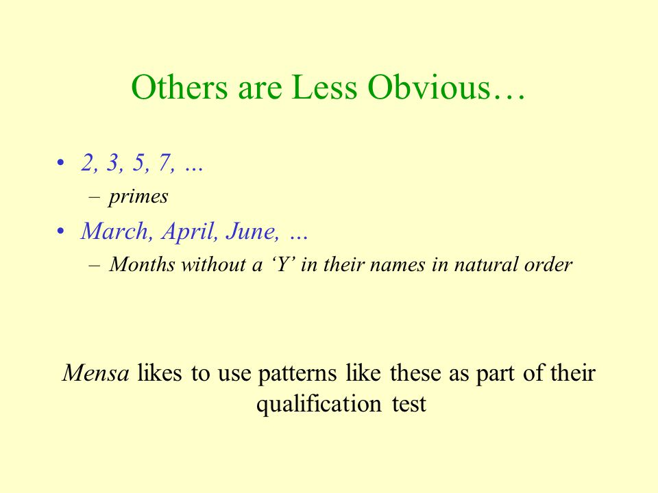 Others are Less Obvious… 2, 3, 5, 7, … –primes March, April, June, … –Months without a 'Y' in their names in natural order Mensa likes to use patterns