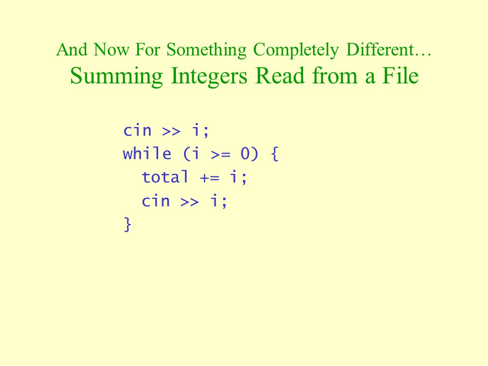 And Now For Something Completely Different… Summing Integers Read from a File cin >> i; while (i >= 0) { total += i; cin >> i; }