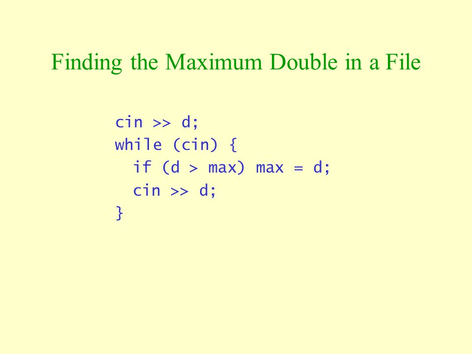Finding the Maximum Double in a File cin >> d; while (cin) { if (d > max) max = d; cin >> d; }