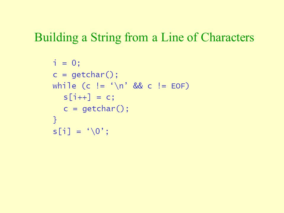 Building a String from a Line of Characters i = 0; c = getchar(); while (c != '\n' && c != EOF) s[i++] = c; c = getchar(); } s[i] = '\0';