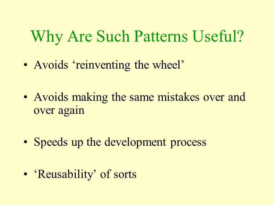Why Are Such Patterns Useful? Avoids 'reinventing the wheel' Avoids making the same mistakes over and over again Speeds up the development process 'Re
