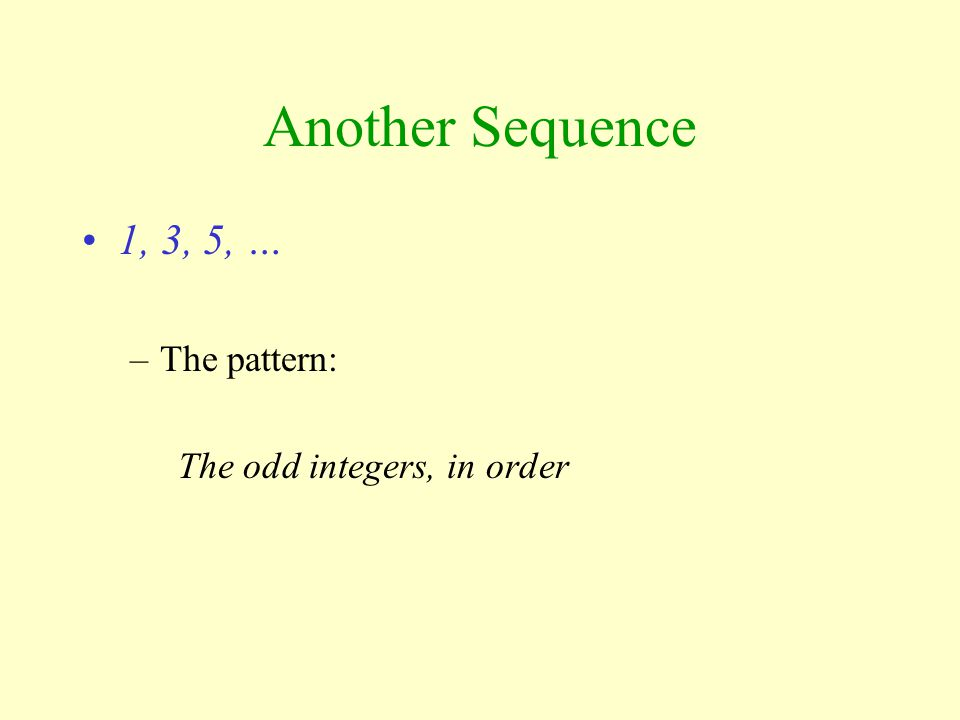 Others are Less Obvious… 2, 3, 5, 7, … –primes March, April, June, … –Months without a 'Y' in their names in natural order Mensa likes to use patterns like these as part of their qualification test