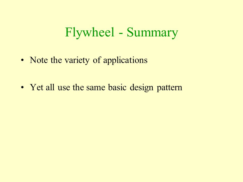 Flywheel - Summary Note the variety of applications Yet all use the same basic design pattern