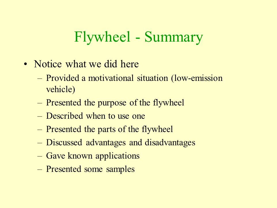 Flywheel - Summary Notice what we did here –Provided a motivational situation (low-emission vehicle) –Presented the purpose of the flywheel –Described