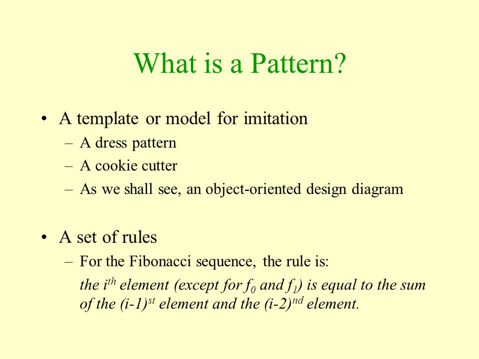 What is a Pattern? A template or model for imitation –A dress pattern –A cookie cutter –As we shall see, an object-oriented design diagram A set of ru