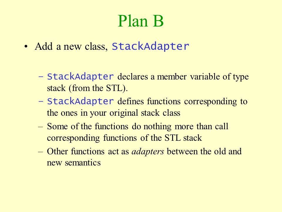 Plan B Add a new class, StackAdapter –StackAdapter declares a member variable of type stack (from the STL). –StackAdapter defines functions correspond