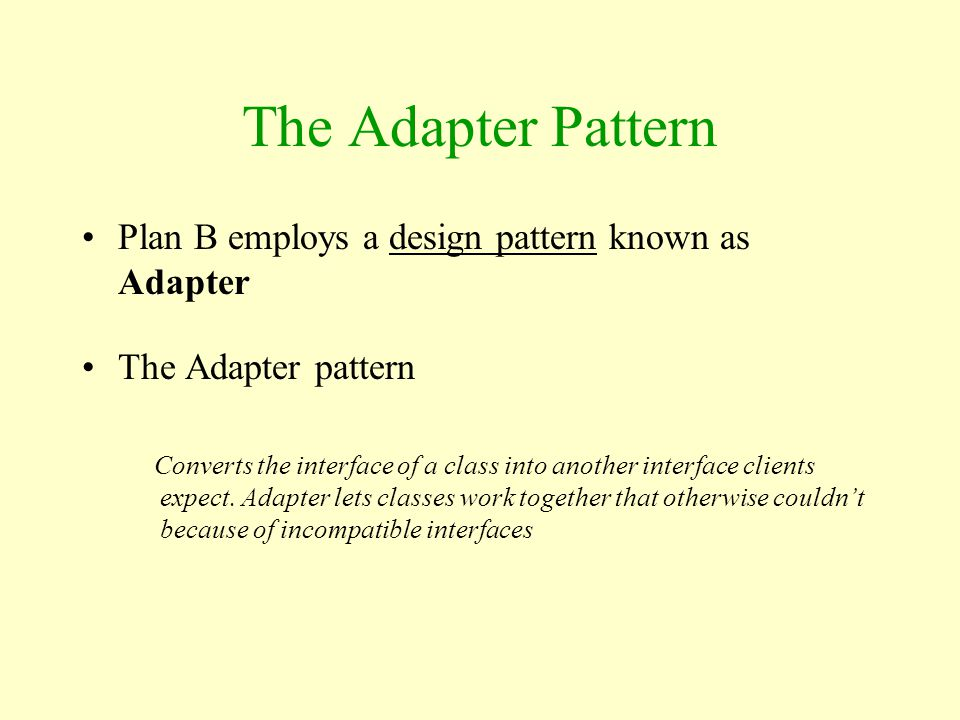 The Adapter Pattern Plan B employs a design pattern known as Adapter The Adapter pattern Converts the interface of a class into another interface clie
