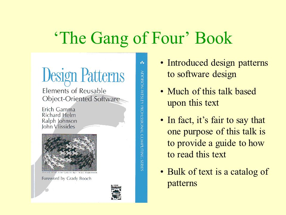 'The Gang of Four' Book Introduced design patterns to software design Much of this talk based upon this text In fact, it's fair to say that one purpos