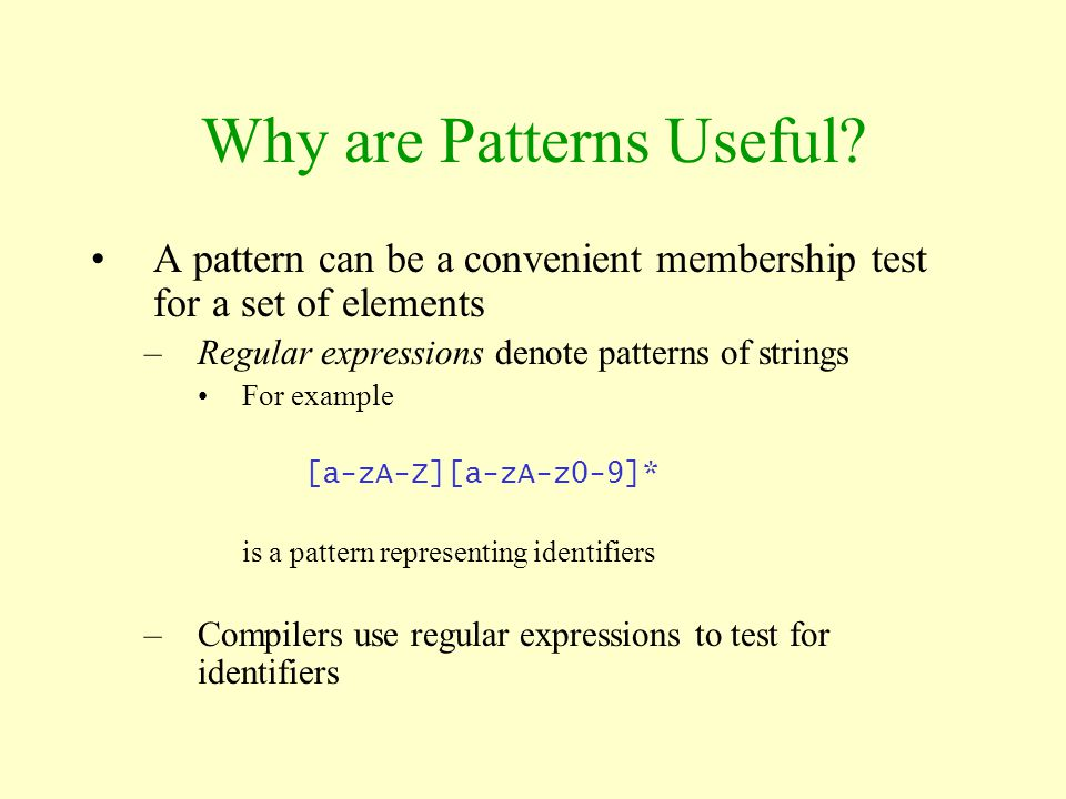 Why are Patterns Useful? A pattern can be a convenient membership test for a set of elements –Regular expressions denote patterns of strings For examp