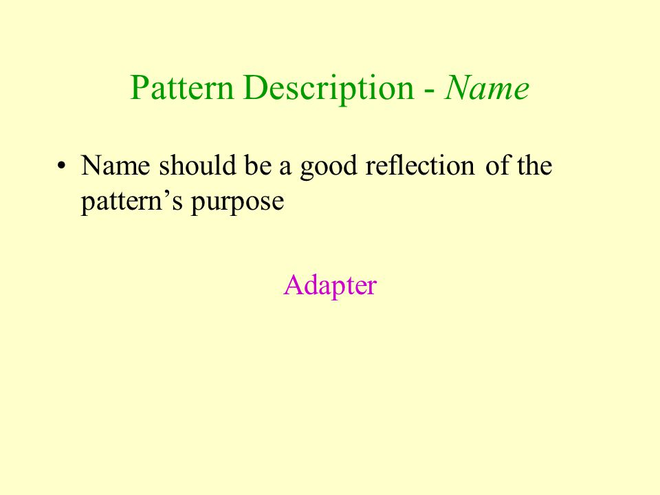 Pattern Description - Name Name should be a good reflection of the pattern's purpose Adapter