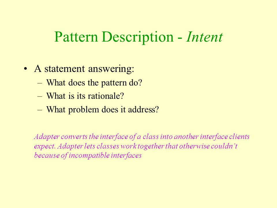 Pattern Description - Intent A statement answering: –What does the pattern do? –What is its rationale? –What problem does it address? Adapter converts