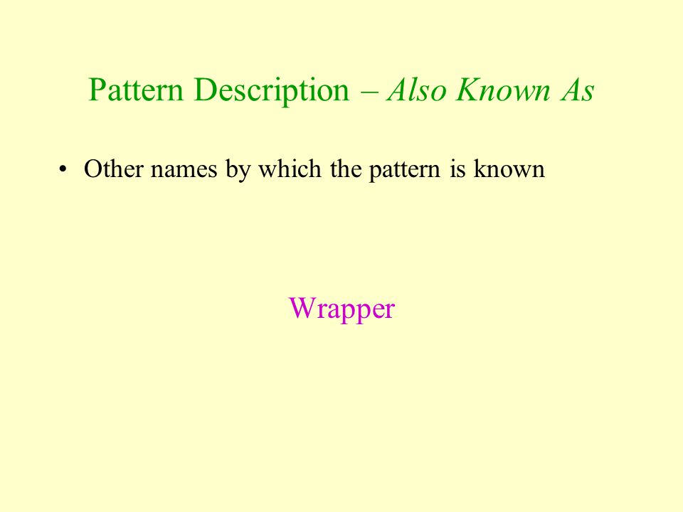 Pattern Description – Also Known As Other names by which the pattern is known Wrapper