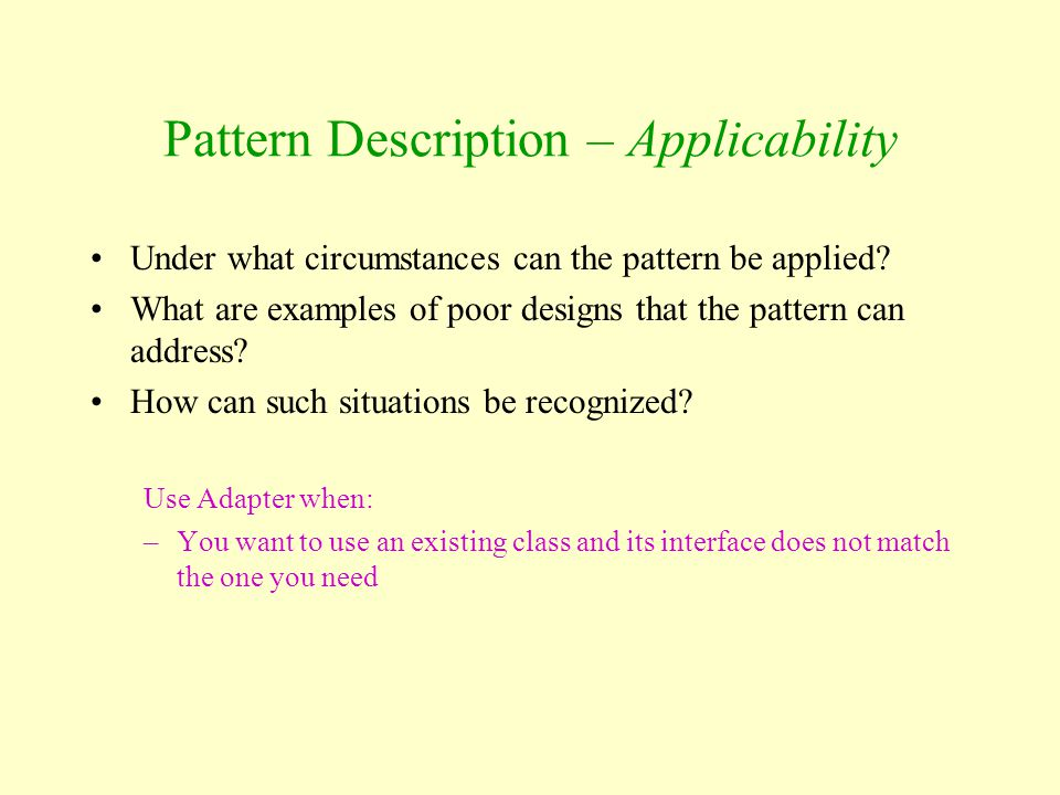 Pattern Description – Applicability Under what circumstances can the pattern be applied? What are examples of poor designs that the pattern can addres