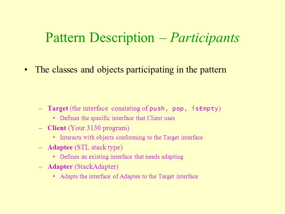 Pattern Description – Participants The classes and objects participating in the pattern –Target (the interface consisting of push, pop, isEmpty ) Defi