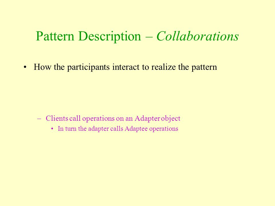Pattern Description – Collaborations How the participants interact to realize the pattern –Clients call operations on an Adapter object In turn the ad