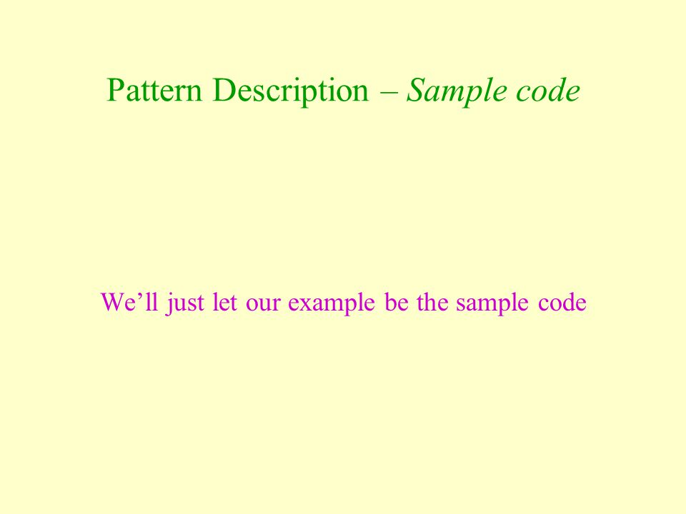Pattern Description – Sample code We'll just let our example be the sample code