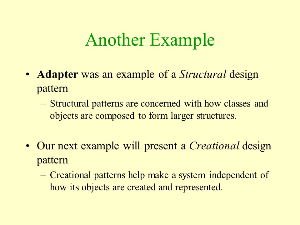 Another Example Adapter was an example of a Structural design pattern –Structural patterns are concerned with how classes and objects are composed to