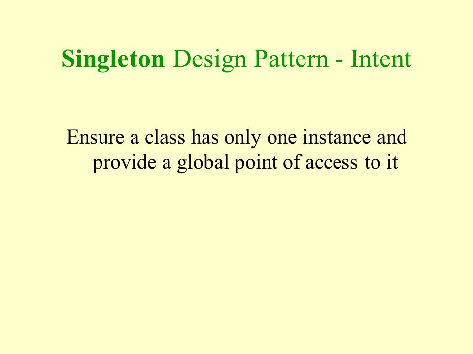 Singleton Design Pattern - Intent Ensure a class has only one instance and provide a global point of access to it
