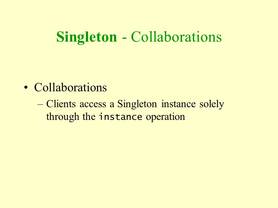 Singleton - Collaborations Collaborations –Clients access a Singleton instance solely through the instance operation