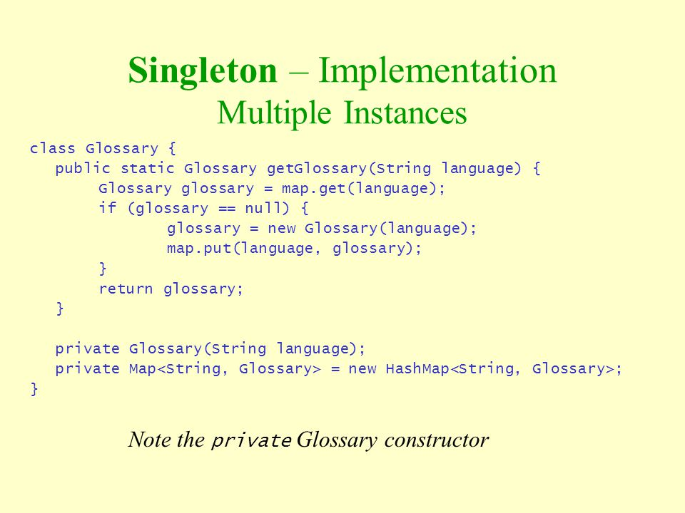 Singleton – Implementation Multiple Instances class Glossary { public static Glossary getGlossary(String language) { Glossary glossary = map.get(langu