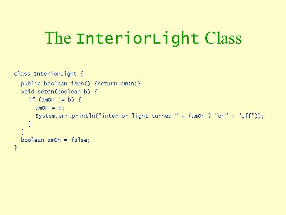 The InteriorLight Class class InteriorLight { public boolean isOn() {return amOn;} void setOn(boolean b) { if (amOn != b) { amOn = b; System.err.print