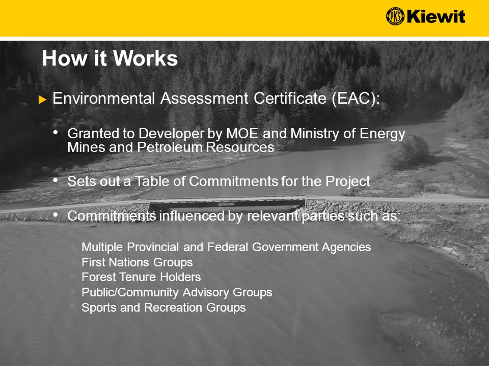  Environmental Assessment Certificate (EAC): Granted to Developer by MOE and Ministry of Energy Mines and Petroleum Resources Sets out a Table of Commitments for the Project Commitments influenced by relevant parties such as:  Multiple Provincial and Federal Government Agencies  First Nations Groups  Forest Tenure Holders  Public/Community Advisory Groups  Sports and Recreation Groups How it Works