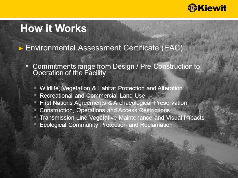  Environmental Assessment Certificate (EAC): Commitments range from Design / Pre-Construction to Operation of the Facility  Wildlife, Vegetation & Habitat Protection and Alteration  Recreational and Commercial Land Use  First Nations Agreements & Archaeological Preservation  Construction, Operations and Access Restrictions  Transmission Line Vegetative Maintenance and Visual Impacts  Ecological Community Protection and Reclamation