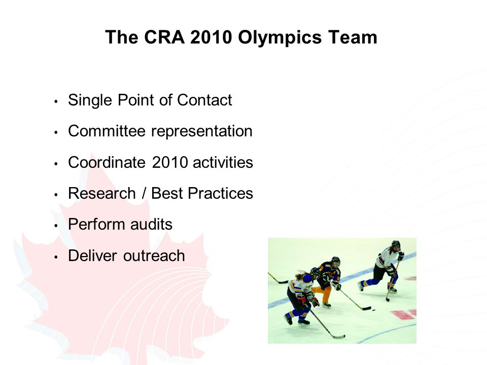 The CRA 2010 Olympics Team Single Point of Contact Committee representation Coordinate 2010 activities Research / Best Practices Perform audits Deliver outreach
