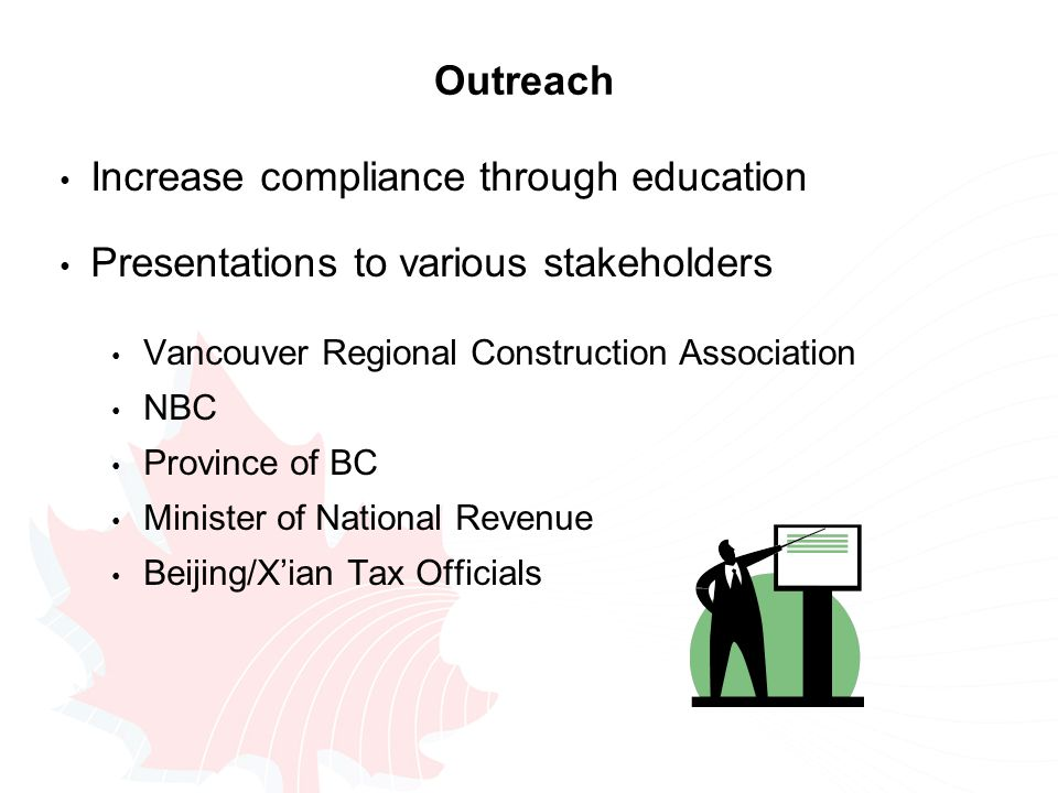 Outreach Increase compliance through education Presentations to various stakeholders Vancouver Regional Construction Association NBC Province of BC Minister of National Revenue Beijing/X'ian Tax Officials