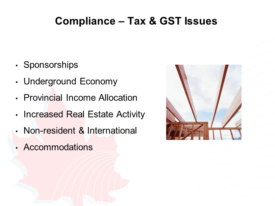Compliance – Tax & GST Issues Sponsorships Underground Economy Provincial Income Allocation Increased Real Estate Activity Non-resident & International Accommodations