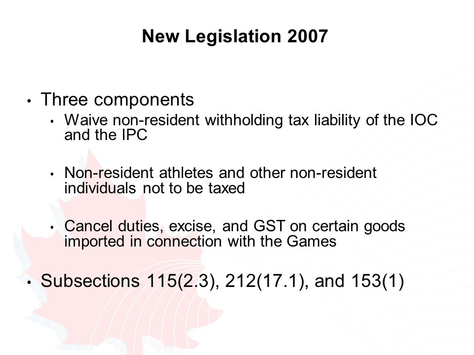 New Legislation 2007 Three components Waive non-resident withholding tax liability of the IOC and the IPC Non-resident athletes and other non-resident individuals not to be taxed Cancel duties, excise, and GST on certain goods imported in connection with the Games Subsections 115(2.3), 212(17.1), and 153(1)