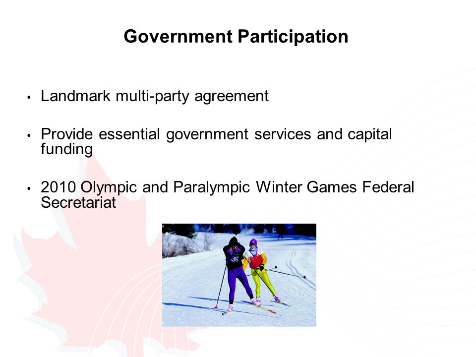 Government Participation Landmark multi-party agreement Provide essential government services and capital funding 2010 Olympic and Paralympic Winter Games Federal Secretariat