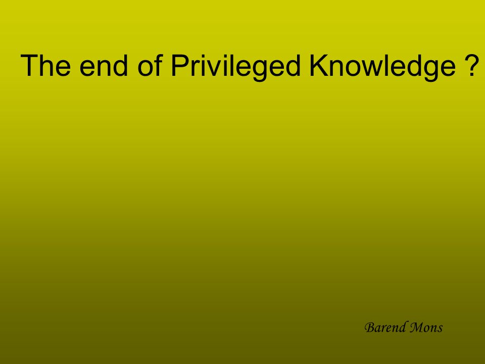 The end of Privileged Knowledge Barend Mons