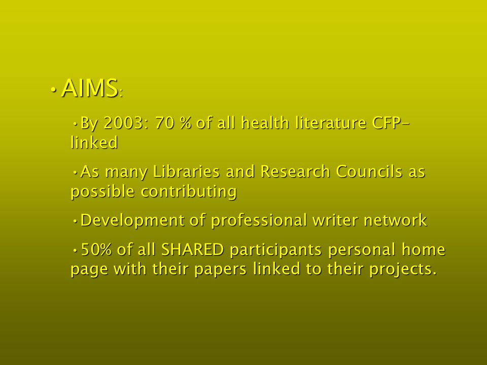 AIMS :AIMS : By 2003: 70 % of all health literature CFP- linkedBy 2003: 70 % of all health literature CFP- linked As many Libraries and Research Councils as possible contributingAs many Libraries and Research Councils as possible contributing Development of professional writer networkDevelopment of professional writer network 50% of all SHARED participants personal home page with their papers linked to their projects.50% of all SHARED participants personal home page with their papers linked to their projects.